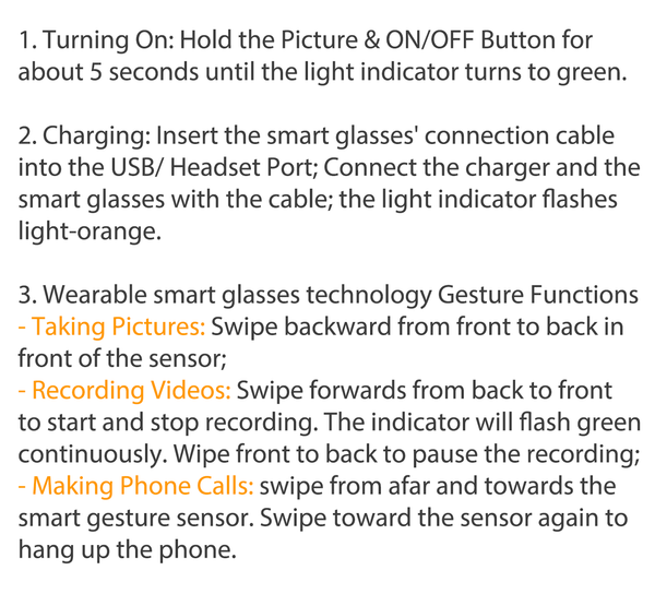 1. Turning On: Hold the Picture & ON/OFF Button for  about 5 seconds until the light indicator turns to green.  2. Charging: Insert the smart glasses' connection cable  into the USB/ Headset Port; Connect the charger and the  smart glasses with the cable; the light indicator flashes  light-orange.   3. Wearable smart glasses technology Gesture Functions - Taking Pictures: Swipe backward from front to back in  front of the sensor;  - Recording Videos: Swipe forwards from back to front  to start and stop recording. The indicator will flash green  continuously. Wipe front to back to pause the recording;  - Making Phone Calls: swipe from afar and towards the  smart gesture sensor. Swipe toward the sensor again to  hang up the phone.