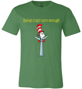 Being Crazy Ins't Enough T-Shirt