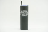 Be Careful or You'll End Up in My Next Sermon Tall Tumbler