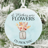 If Mothers Were Flowers I'd Pick You Christmas Ornament