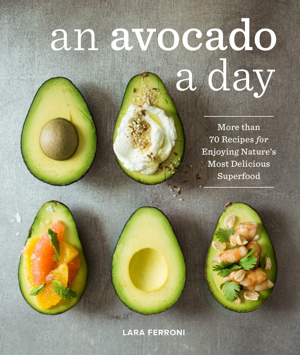 An Avocado a Day Cookbook: 70 Recipes