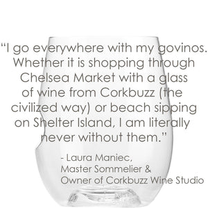"""I go everywhere with my govinos. Whether it is shopping through Chelsea Market with a glass of wine from Corkbuzz (the civilized way) or beach sipping on Shelter Island, I am literally never without them."" - Laura Maniec, Master Sommelier & Owner of Corkbuzz Wine Studio"