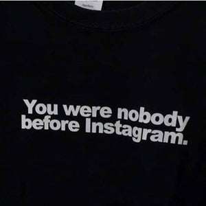 You Were Nobody Before Instagram T-Shirt