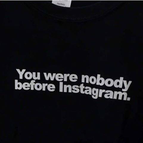 You Were Nobody Before Instagram T-Shirt - Dreamer Store
