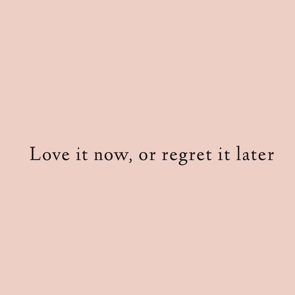 Love it now or regret it later