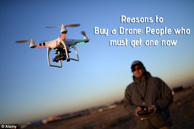 Reasons to Buy a Drone: People who must get one now