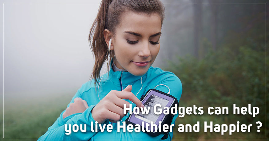 How Gadgets can help you live Healthier and Happier?