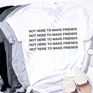 NOT HERE TO MAKE FRIENDS t-shirt