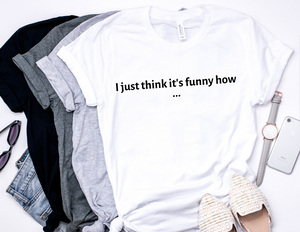I JUST THINK ITS FUNNY HOW T-shirt