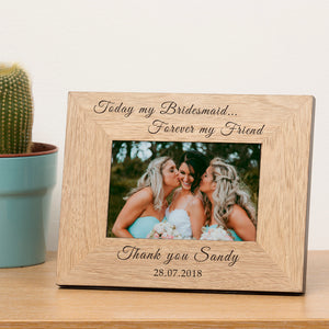Today my Bridesmaid... Forever my Friend - Personalised Engraved Bridesmaid Photo Frame Thank You Gifts
