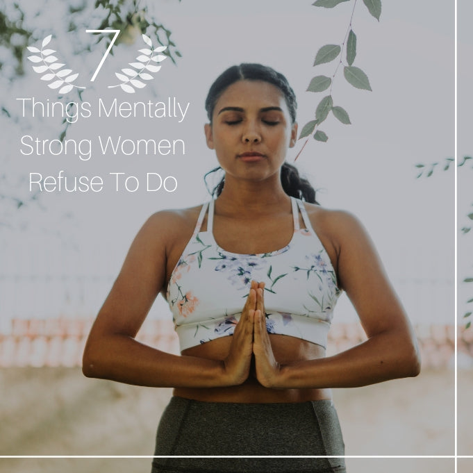7 Things Mentally Strong Women Refuse To Do