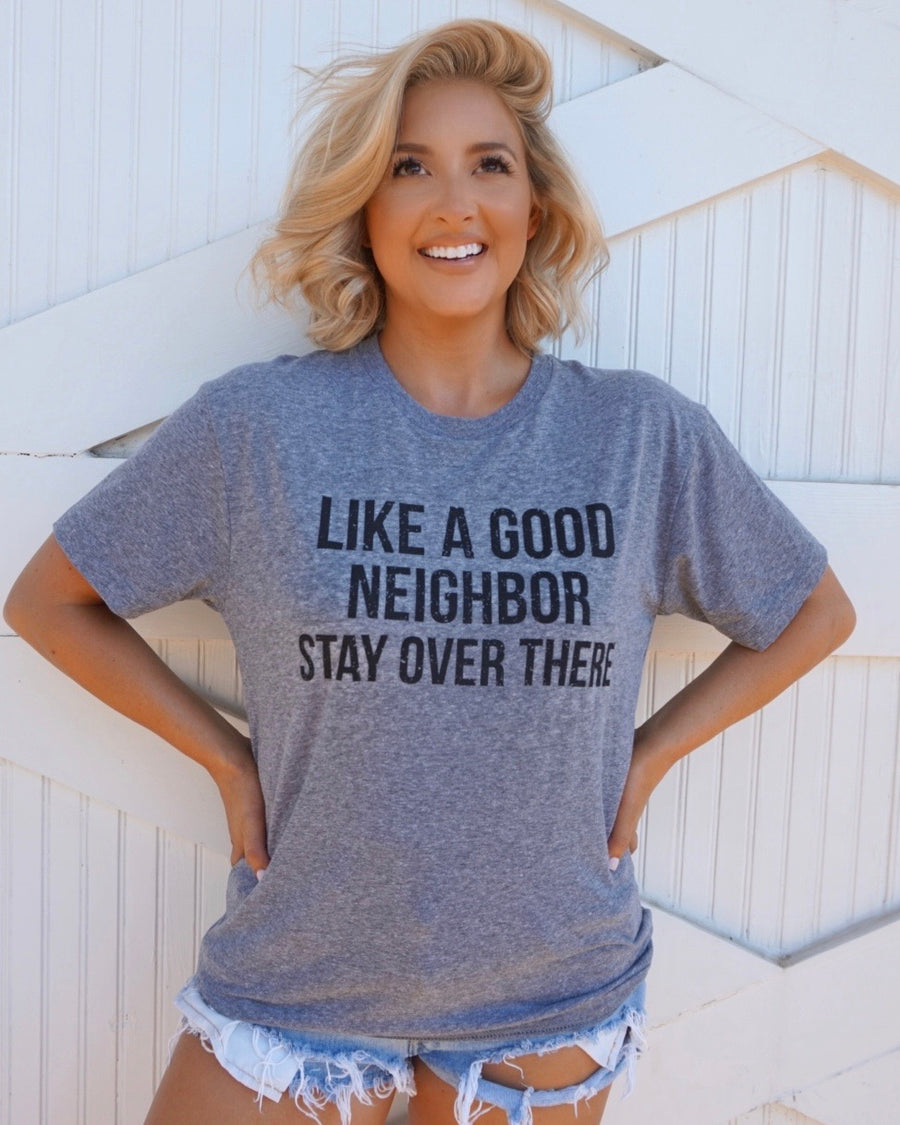 Gray Unisex Like A Good Neighbor Stay Over There Tee