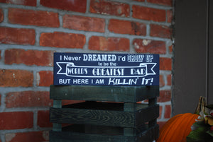 "Wooden Sign, ""I never dreamed I'd grow up to be the World's Greatest Dad, but here I am, Killin' It!"""