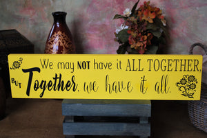 "Wooden Sign, ""We may not have it all together, but together, we have it all"""