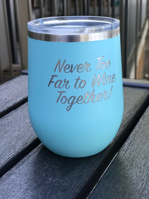 Never Too Far. . . Laser Engraved Stemless Powdercoated Wineglass