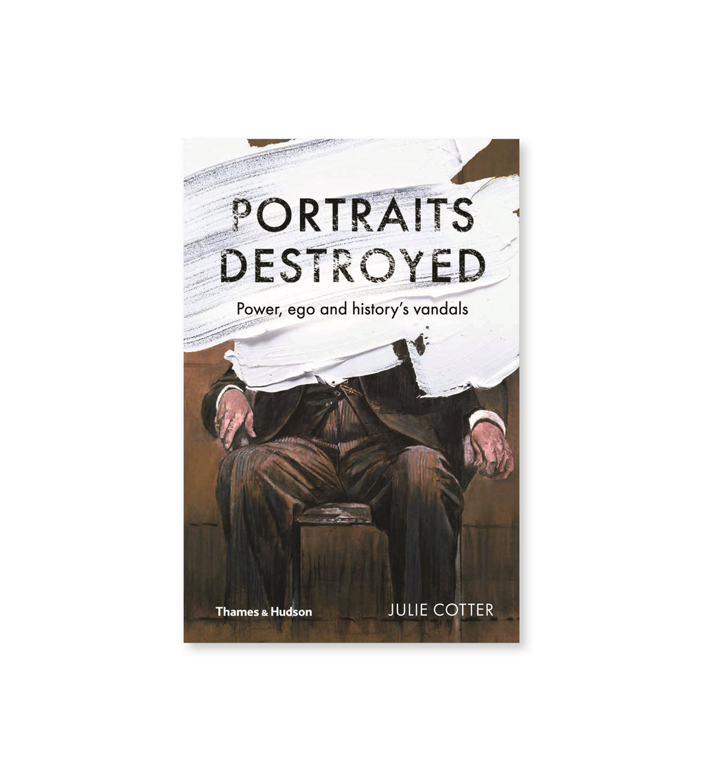 Portraits Destroyed Power Ego and History's Vandals
