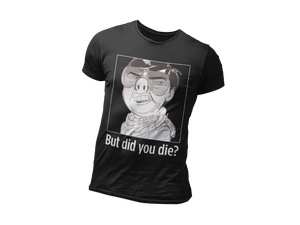 The But Did You Die Shirt