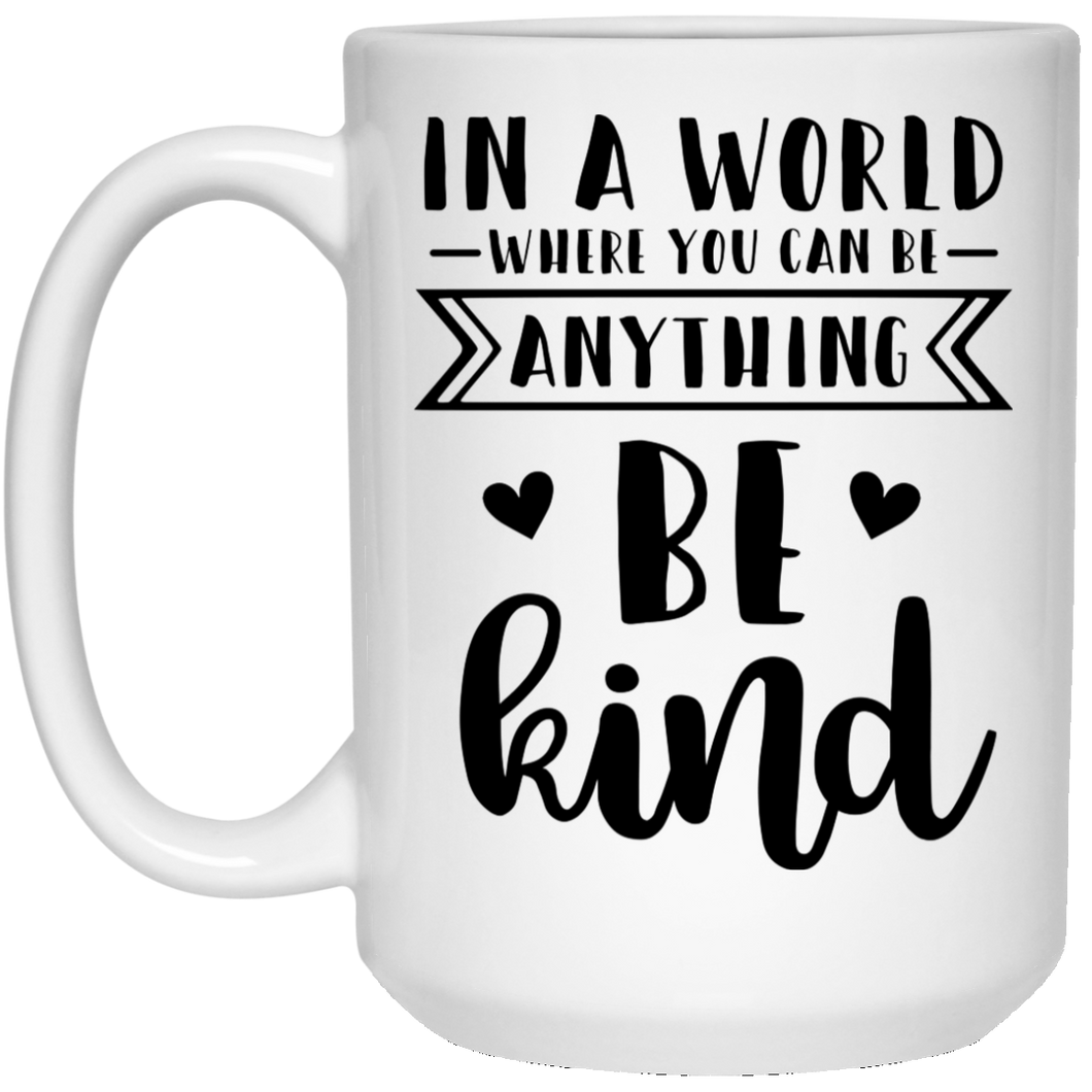 In A World Where You Can Be Anything Be Kind - Inspirational Quotes - 15 oz. White Mug - 2239B