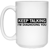 Keep Talking I'm Diagnosing You - Funny Quotes - 15 oz. White Mug - 2264B