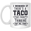 I Wonder If Theres A Taco Out There Thinking Of Me Too - 11 oz. White Mug - 2082