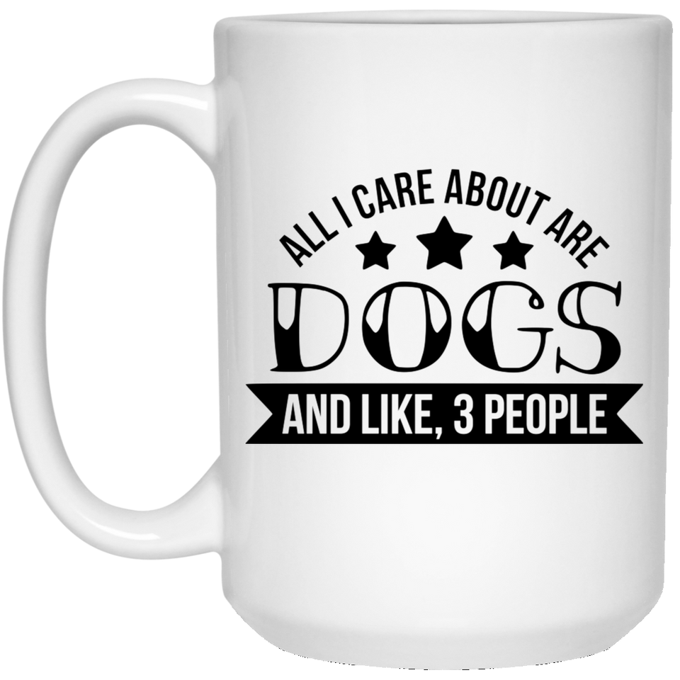 2133 - All I Care About Are Dogs And Like 3 People - 15 oz. White Mug