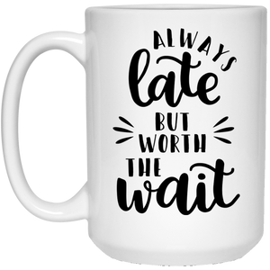 Always Late But Worth The Wait - Funny Quotes - 15 oz. White Mug - 2249B