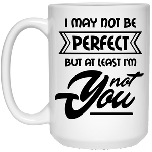 I May Not Be Perfect But At Least I'm Not You - Sassy Quotes - 15 oz. White Mug - 2178B