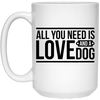2134 - All You Need Is Love And A Dog - 15 oz. White Mug
