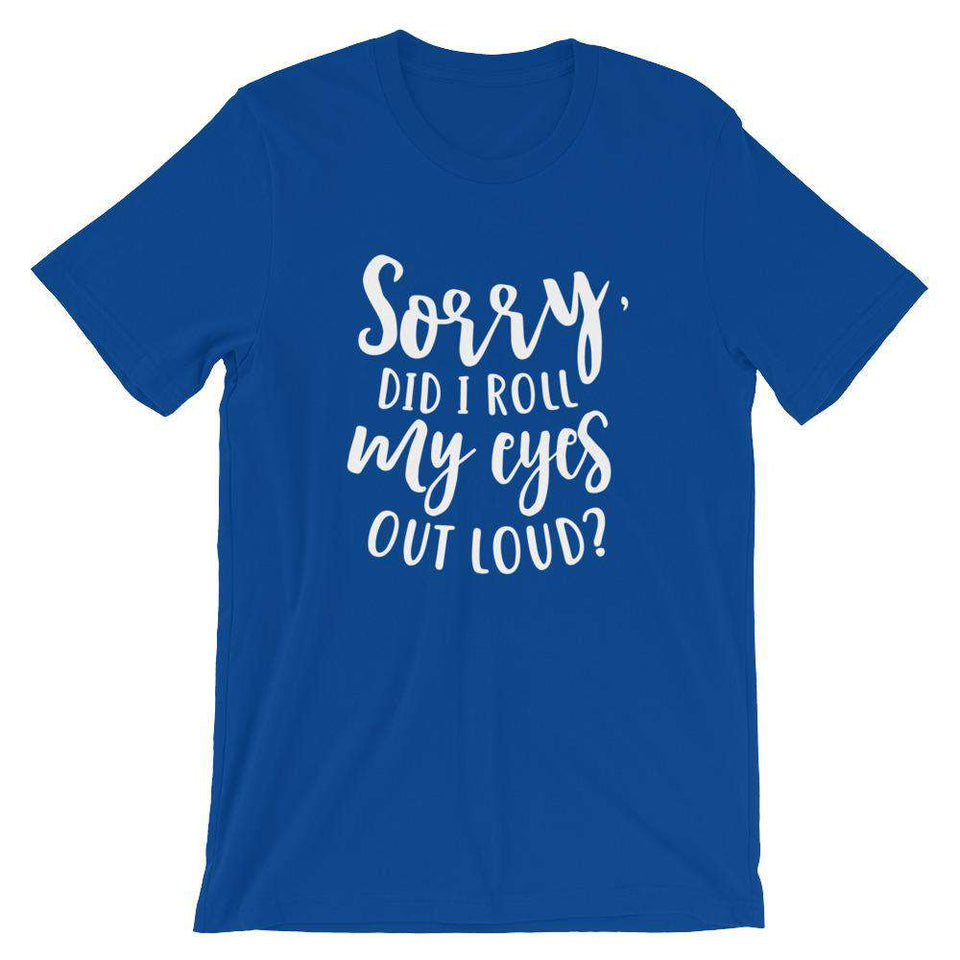 Funny T-Shirt - Sorry Did I Roll My Eyes Out Loud?