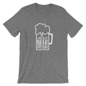 I give In To Beer Pressure - Funny Beer T-Shirt - Adult Unisex T-Shirt