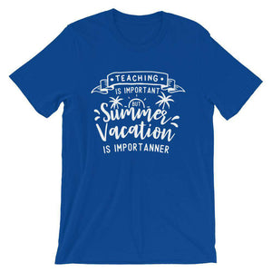 Cool Teachers' T-Shirt - Teaching Is Important, But Vacation Is Importanter