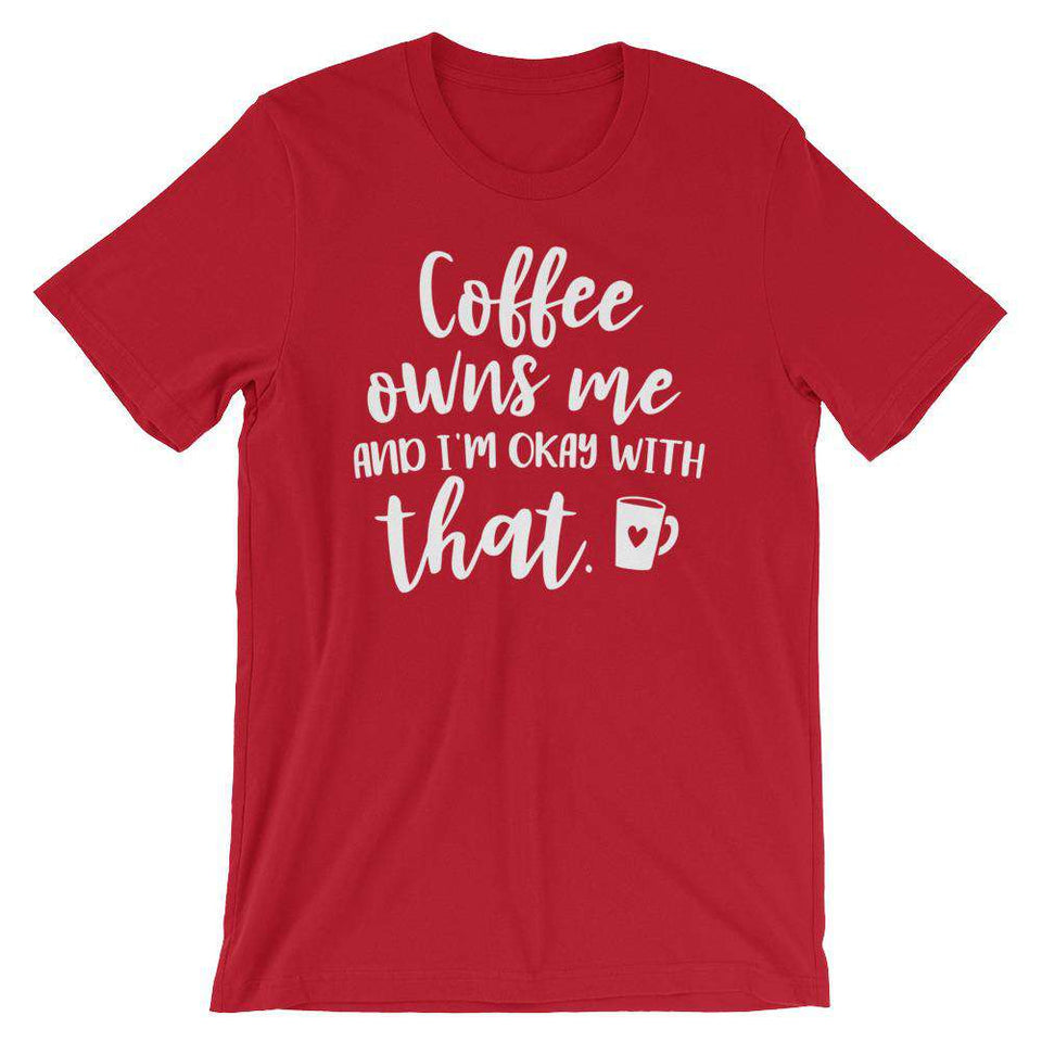 Funny T-Shirt - Coffee Owns Me And I'm Ok With That