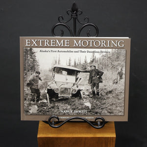 Extreme Motoring : Alaska's First Automobiles and Their Dauntless Drivers