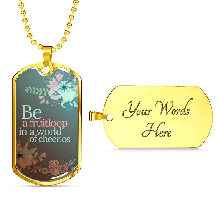 """Be a fruitloop in a world of cheerios"" - Chain & Dog Tag"