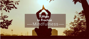 7 ways to practice mindfulness