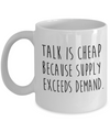 Funny Economics Mug. Talk is cheap because supply exceeds demand. Economics teacher gift.