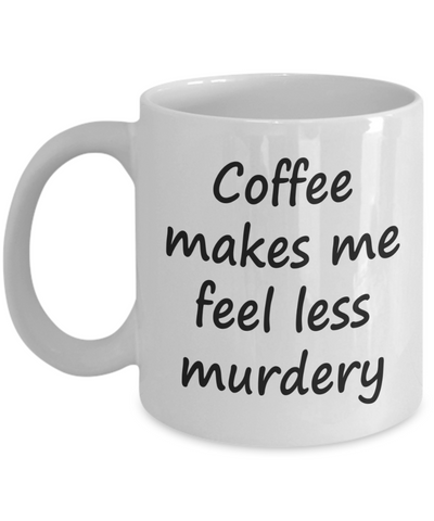 Funny Coffee Mug. Coffee Lover Gift. Coffee makes me feel less murdery.