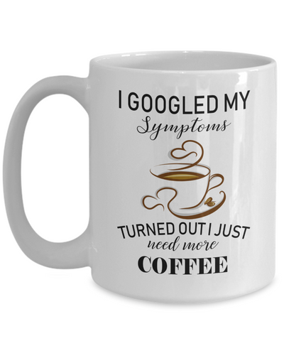 Funny Coffee Lover Mug - I googled my symptoms turned out I need more coffee