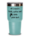 Personalized your beverage tumbler. All I need is faith, coffee and a little pixie dust.