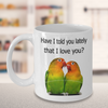 Parrot mug. Lovebird meme. Have I told you lately that I love you?