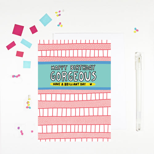 Happy Birthday Gorgeous Birthday Card by Angela Chick