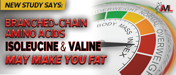 NEW STUDY SAYS: BRANCHED-CHAIN AMINO ACIDS ISOLEUCINE AND VALINE MAY MAKE YOU FAT!
