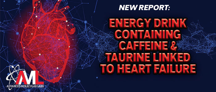 NEW REPORT:ENERGY DRINK CONTAINING CAFFEINE & TAURINE LINKED TO HEART FAILURE