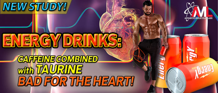 ENERGY DRINKS: CAFFEINE COMBINED WITH TAURINE BAD FOR THE HEART!