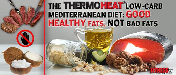 THE THERMO HEAT® LOW-CARB MEDITERRANEAN DIET: GOOD HEALTHY FATS, NOT BAD FATS!