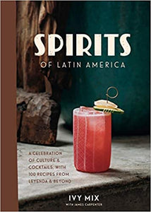 Spirits of Latin America A Celebration of Culture & Cocktails, with 100 Recipes from Leyenda & Beyond by Ivy Mix