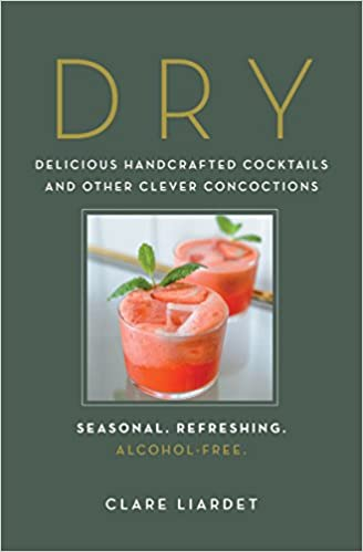Dry Delicious Handcrafted Cocktails and other Clever Concoctions Seasonal, Refreshing, Alcohol-Free by Clare Liardet