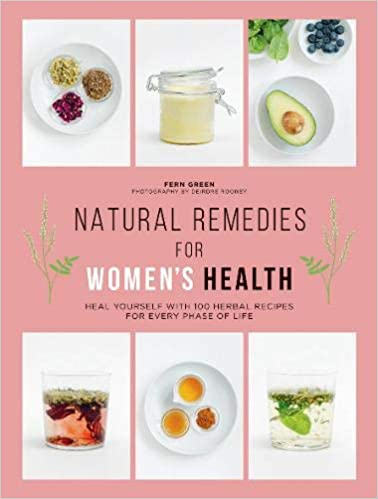 Natural Remedies for Women's Health: Heal Yourself with 100 Recipes for Every Phase of Your Life by Fern Green