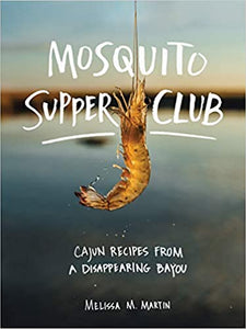 Mosquito Supper Club: Cajun Recipes from a Disappearing Bayou by Melissa M. Martin