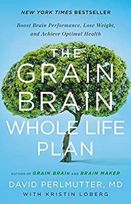The Grain Brain Whole Life Plan (Boost Brain Performance Lose Weight and Achieve Optimal Health) by David Perlmutter MD